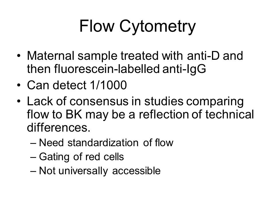 Flow Cytometry Maternal sample treated with anti-D and then fluorescein-labelled anti-IgG. Can detect 1/1000.