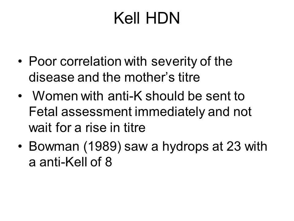 Kell HDN Poor correlation with severity of the disease and the mother's titre.