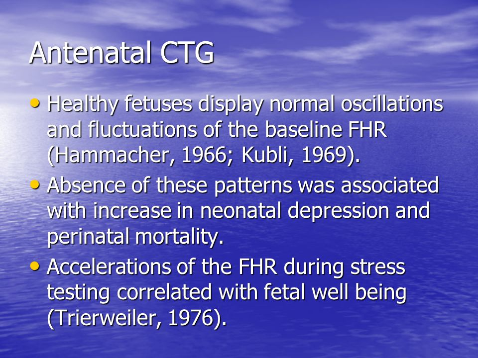Antenatal CTG Healthy fetuses display normal oscillations and fluctuations of the baseline FHR (Hammacher, 1966; Kubli, 1969).