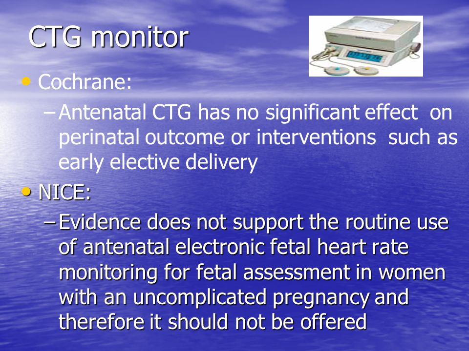 CTG monitor Cochrane: Antenatal CTG has no significant effect on perinatal outcome or interventions such as early elective delivery.