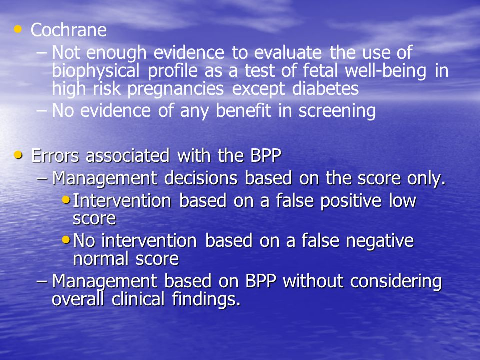 Cochrane Not enough evidence to evaluate the use of biophysical profile as a test of fetal well-being in high risk pregnancies except diabetes.