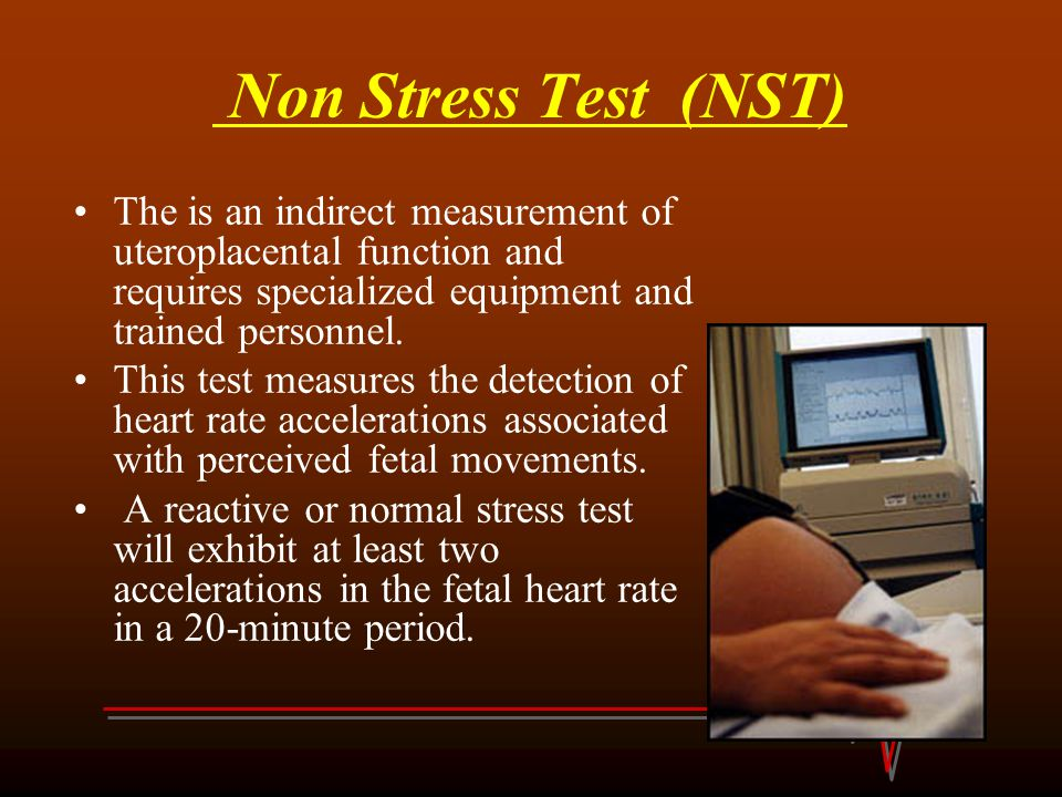 Non Stress Test (NST) The is an indirect measurement of uteroplacental function and requires specialized equipment and trained personnel.