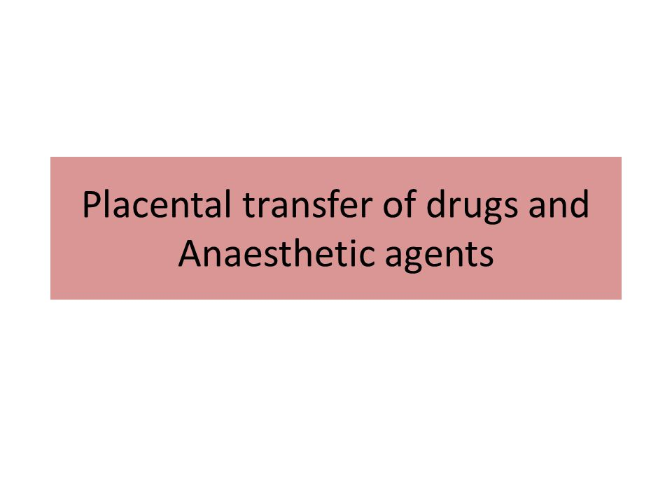 Placental transfer of drugs and Anaesthetic agents