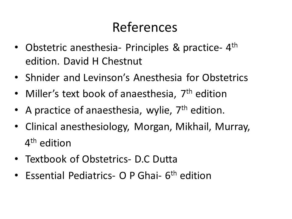 References Obstetric anesthesia- Principles & practice- 4th edition. David H Chestnut. Shnider and Levinson′s Anesthesia for Obstetrics.