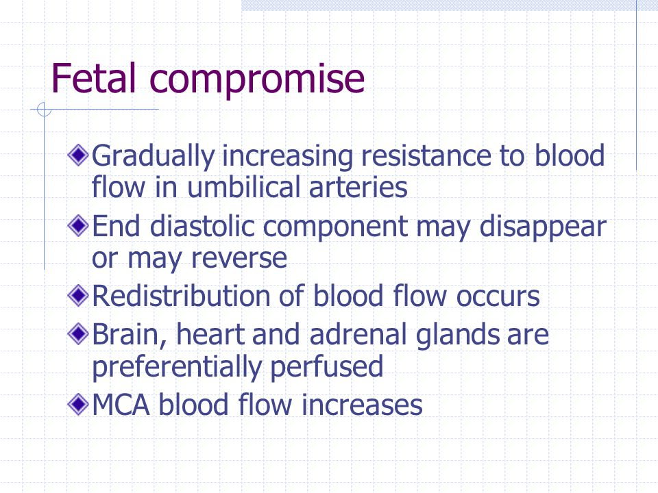 Fetal compromise Gradually increasing resistance to blood flow in umbilical arteries. End diastolic component may disappear or may reverse.
