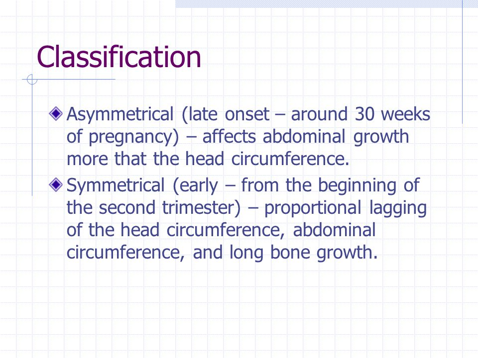 Classification Asymmetrical (late onset – around 30 weeks of pregnancy) – affects abdominal growth more that the head circumference.