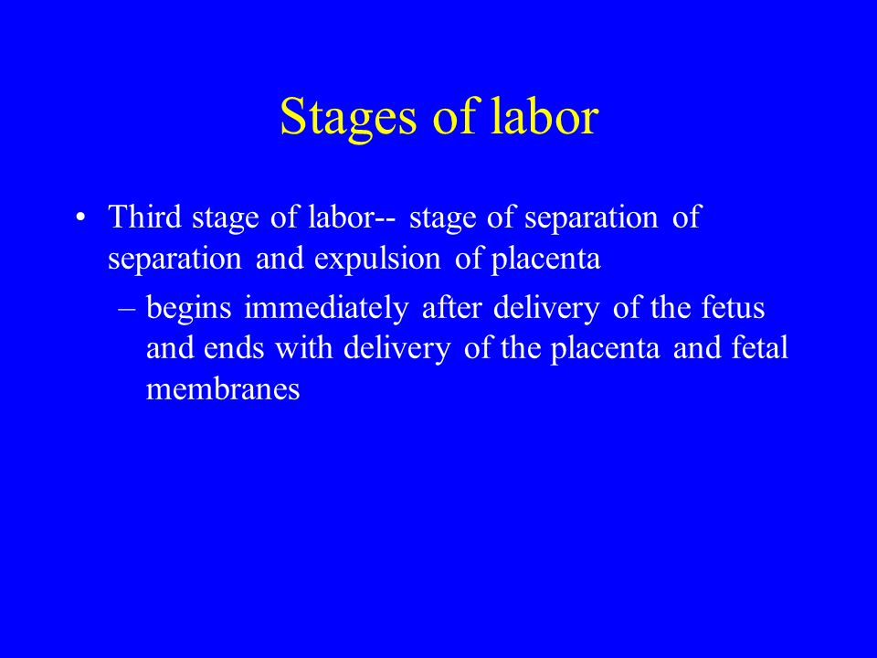 Stages of labor Third stage of labor-- stage of separation of separation and expulsion of placenta.