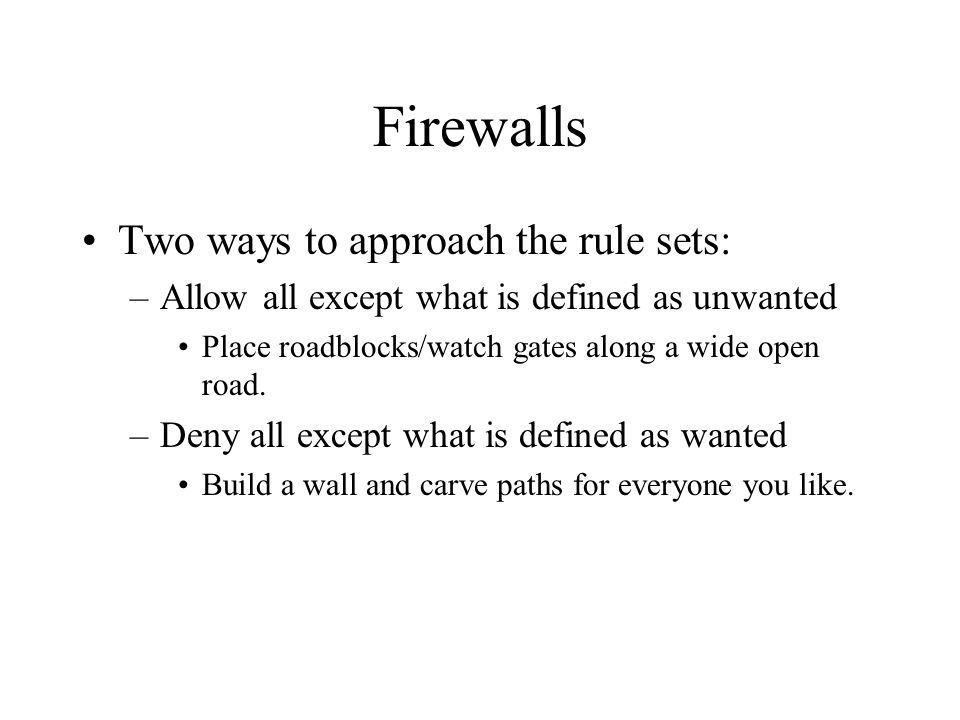 Firewalls Two ways to approach the rule sets: