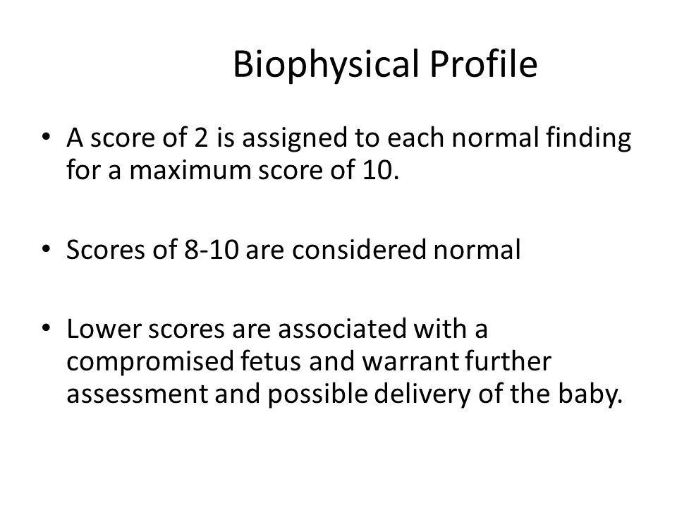 Biophysical Profile A score of 2 is assigned to each normal finding for a maximum score of 10. Scores of 8-10 are considered normal.
