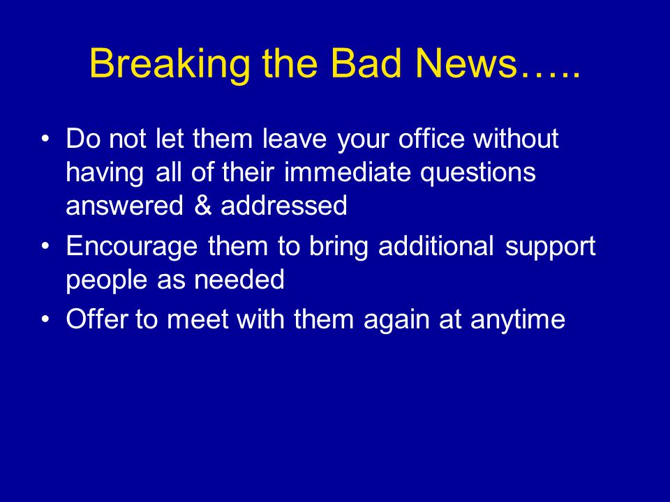 Breaking the Bad News….. Do not let them leave your office without having all of their immediate questions answered & addressed.