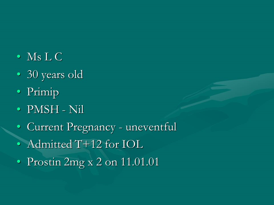 Ms L C 30 years old. Primip. PMSH - Nil. Current Pregnancy - uneventful. Admitted T+12 for IOL.