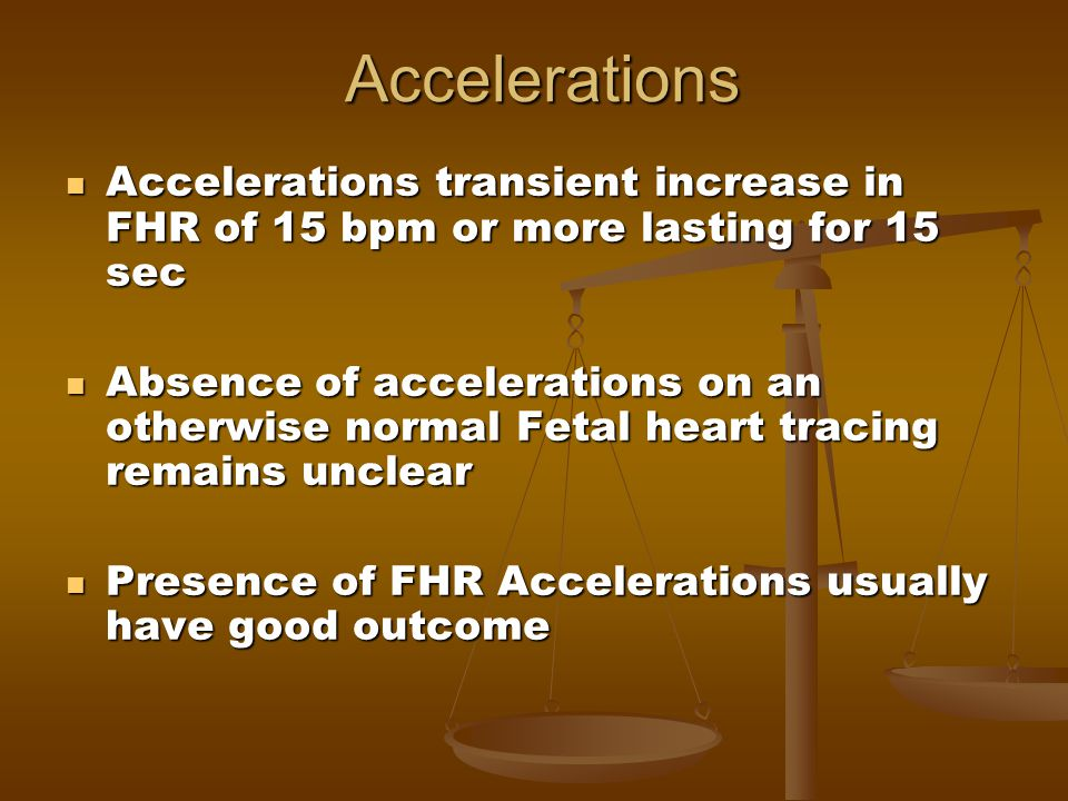 Accelerations Accelerations transient increase in FHR of 15 bpm or more lasting for 15 sec.
