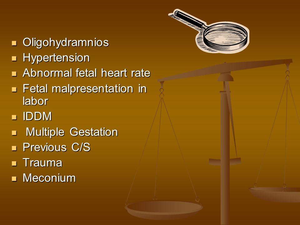 Oligohydramnios Hypertension. Abnormal fetal heart rate. Fetal malpresentation in labor. IDDM. Multiple Gestation.