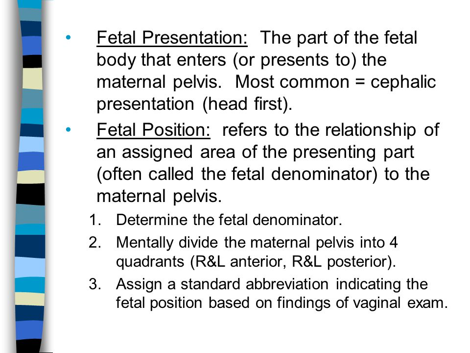 Fetal Presentation: The part of the fetal body that enters (or presents to) the maternal pelvis. Most common = cephalic presentation (head first).