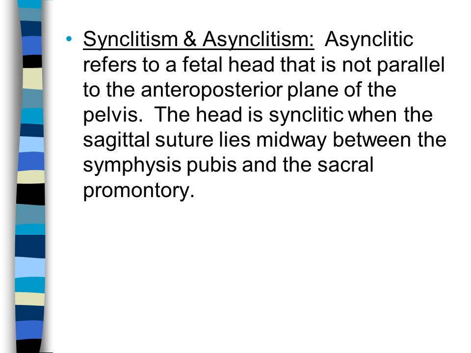 Synclitism & Asynclitism: Asynclitic refers to a fetal head that is not parallel to the anteroposterior plane of the pelvis. The head is synclitic when the sagittal suture lies midway between the symphysis pubis and the sacral promontory.