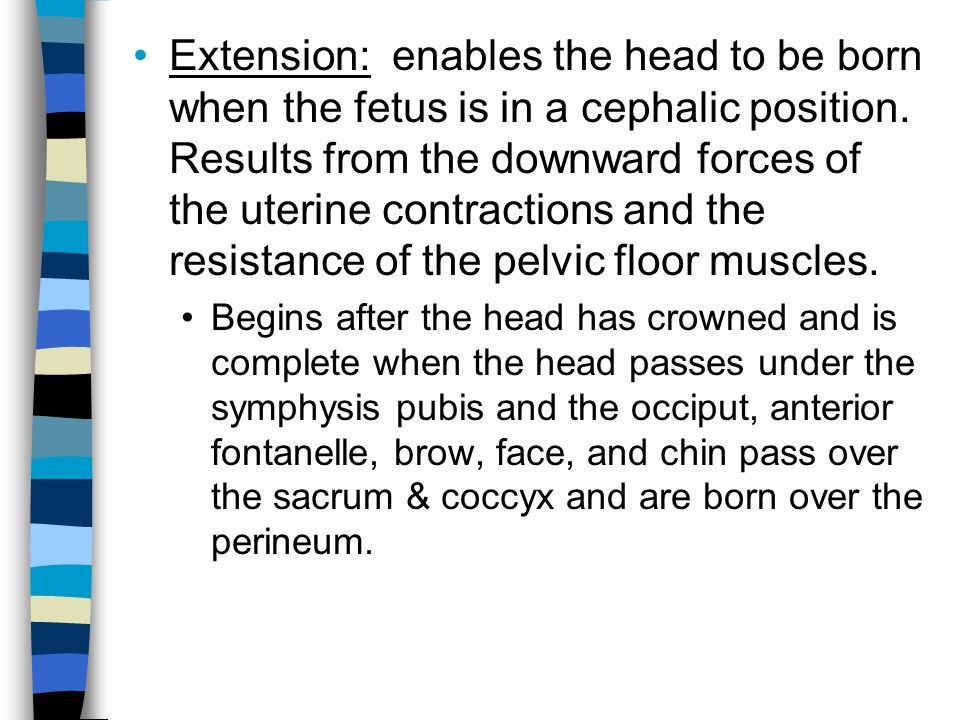 Extension: enables the head to be born when the fetus is in a cephalic position. Results from the downward forces of the uterine contractions and the resistance of the pelvic floor muscles.