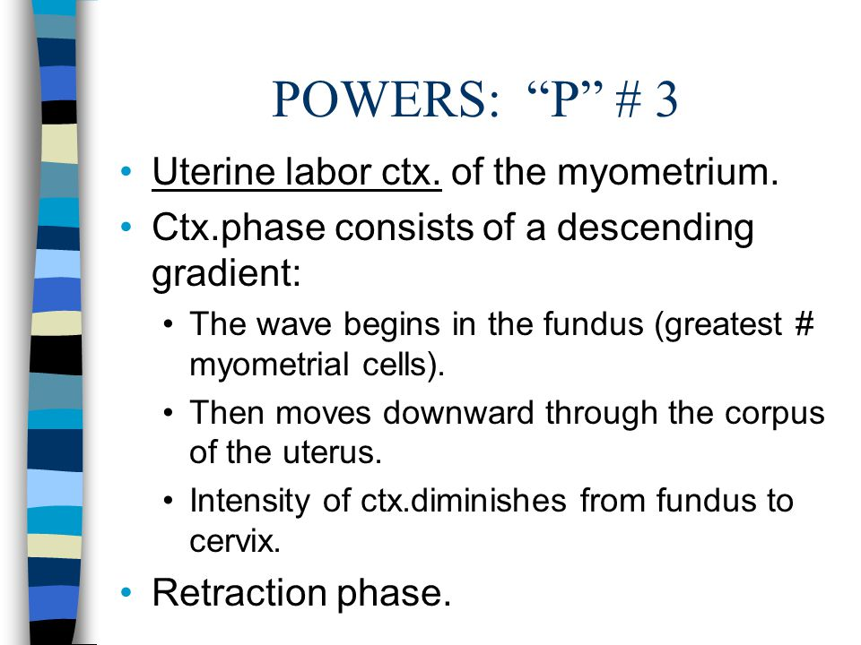 POWERS: P # 3 Uterine labor ctx. of the myometrium.