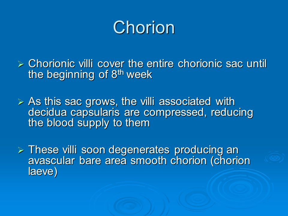 Chorion Chorionic villi cover the entire chorionic sac until the beginning of 8th week.
