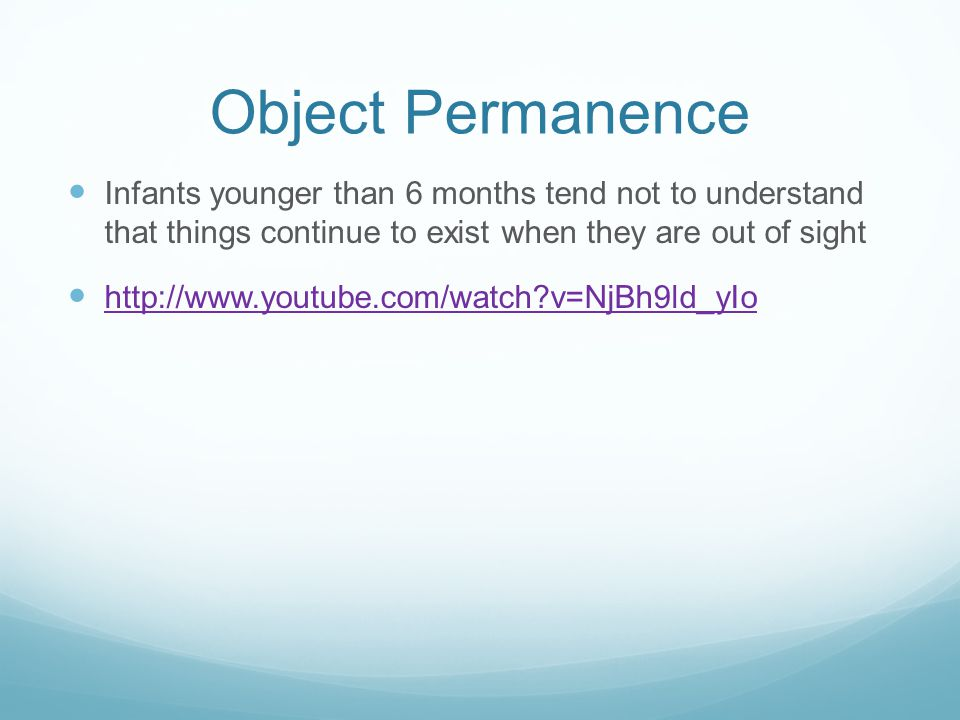 Object Permanence Infants younger than 6 months tend not to understand that things continue to exist when they are out of sight.