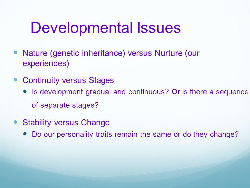 Developmental Issues Nature (genetic inheritance) versus Nurture (our experiences) Continuity versus Stages.
