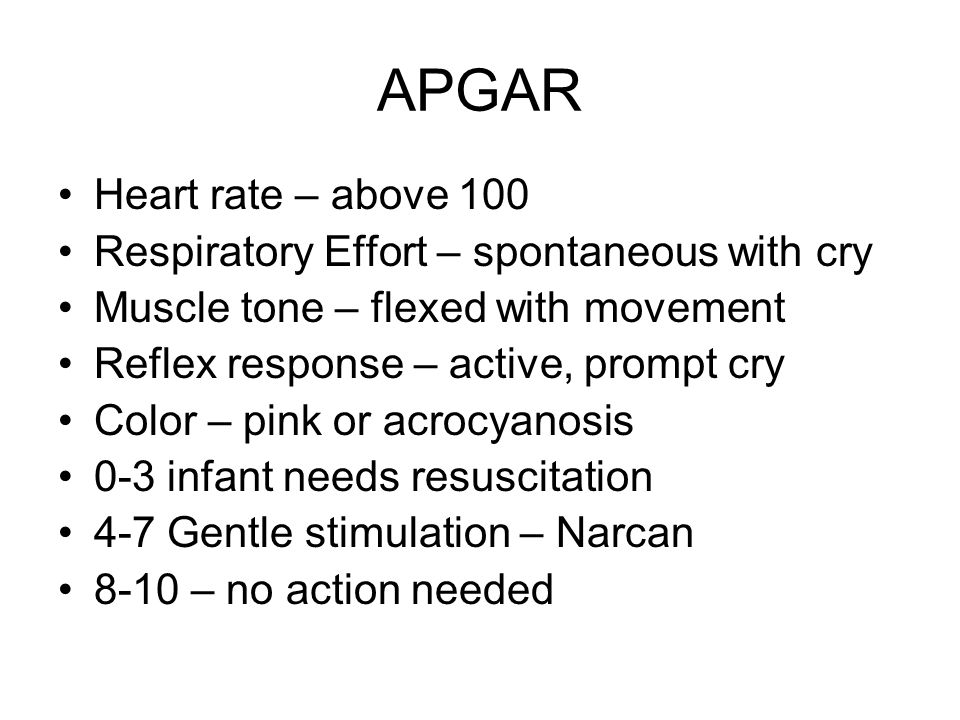 APGAR Heart rate – above 100 Respiratory Effort – spontaneous with cry