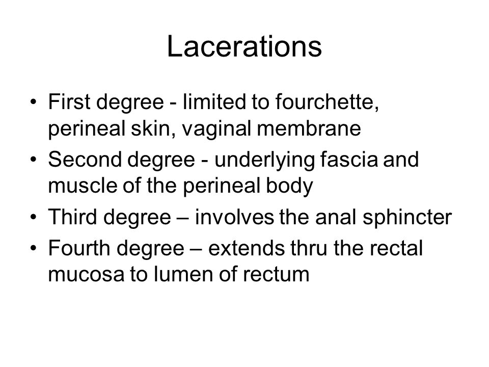 Lacerations First degree - limited to fourchette, perineal skin, vaginal membrane. Second degree - underlying fascia and muscle of the perineal body.