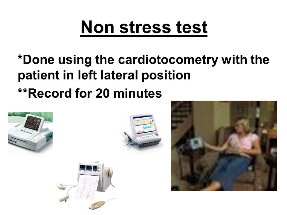 Non stress test *Done using the cardiotocometry with the patient in left lateral position.