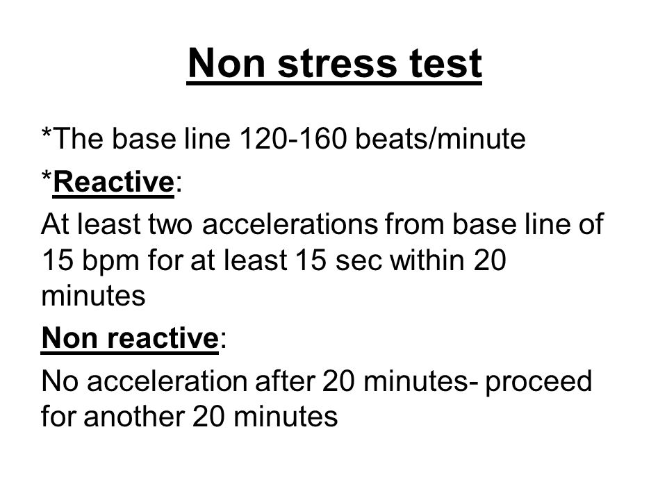 Non stress test *The base line 120-160 beats/minute *Reactive:
