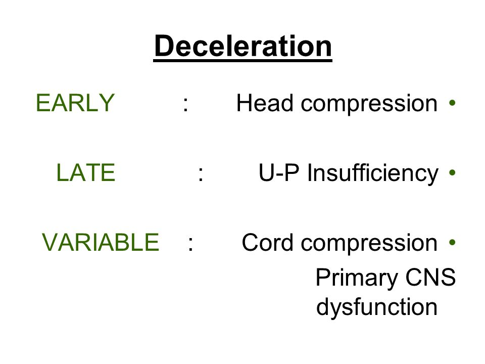 Deceleration EARLY : Head compression LATE : U-P Insufficiency