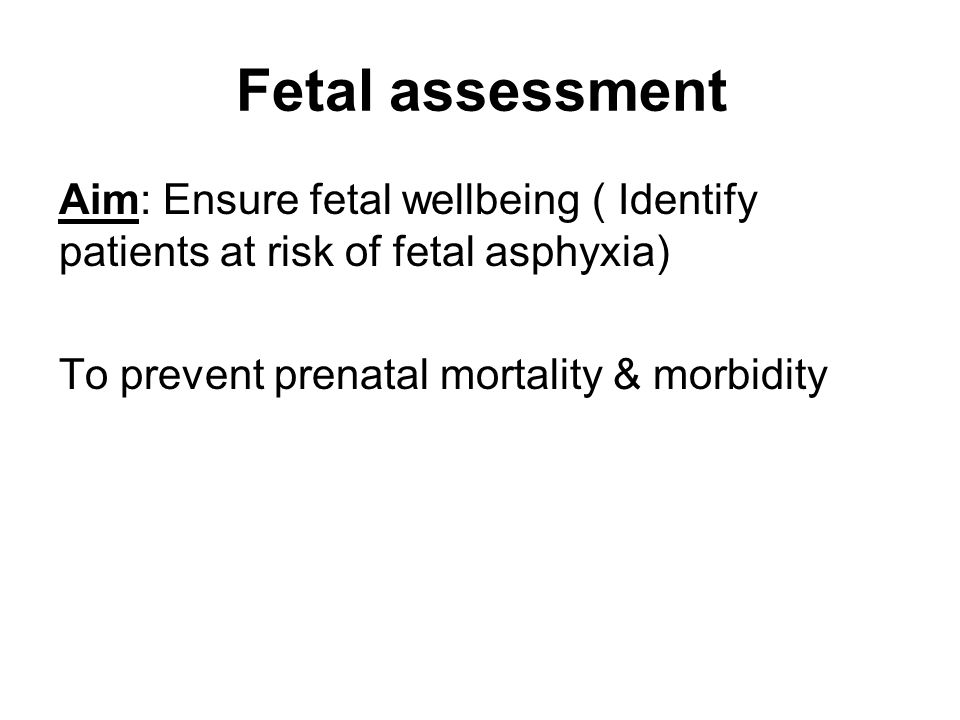 Fetal assessment Aim: Ensure fetal wellbeing ( Identify patients at risk of fetal asphyxia) To prevent prenatal mortality & morbidity.