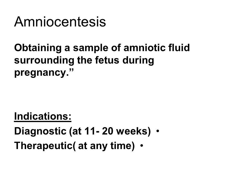 Amniocentesis Obtaining a sample of amniotic fluid surrounding the fetus during pregnancy. Indications: