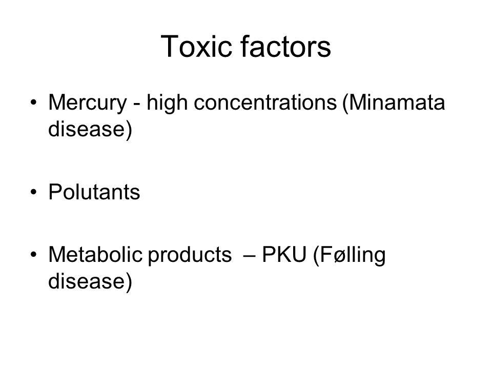 Toxic factors Mercury - high concentrations (Minamata disease)