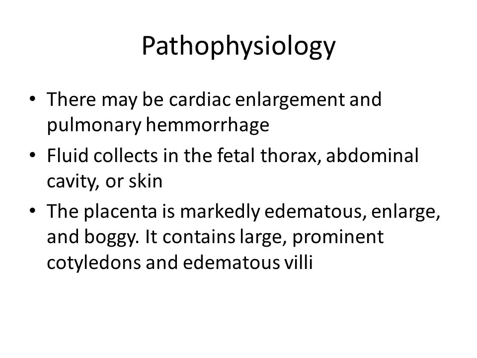 Pathophysiology There may be cardiac enlargement and pulmonary hemmorrhage. Fluid collects in the fetal thorax, abdominal cavity, or skin.
