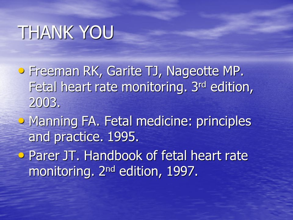 THANK YOU Freeman RK, Garite TJ, Nageotte MP. Fetal heart rate monitoring. 3rd edition, 2003.