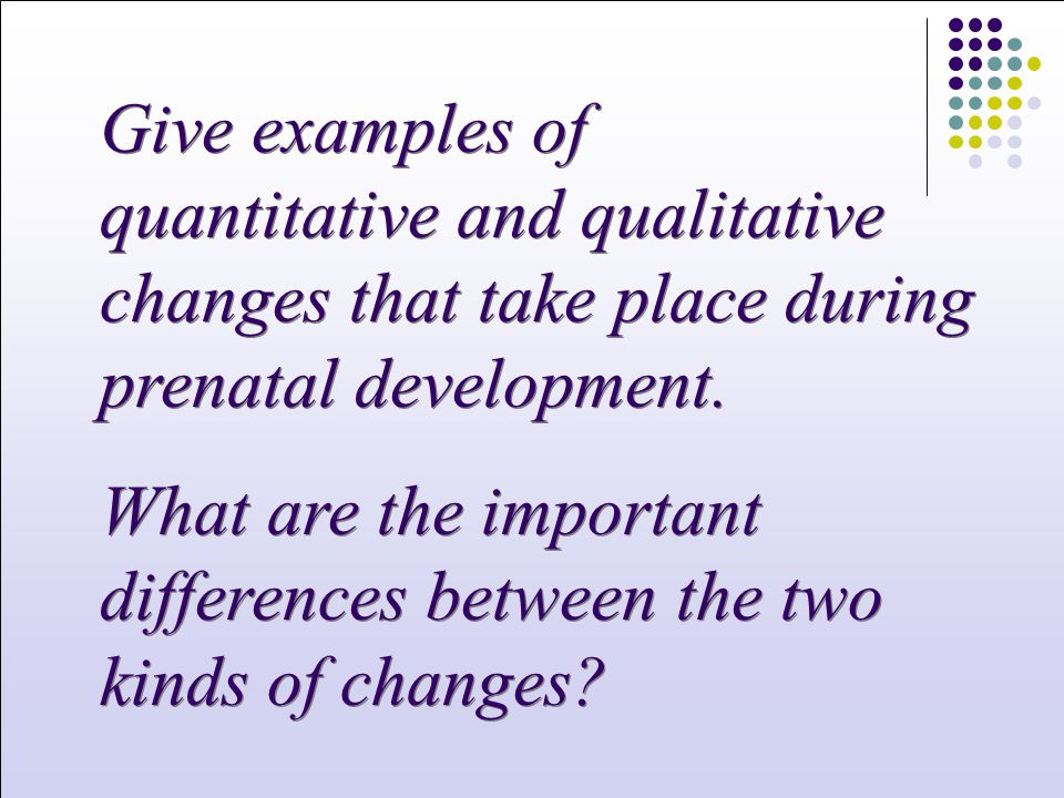 Give examples of quantitative and qualitative changes that take place during prenatal development.