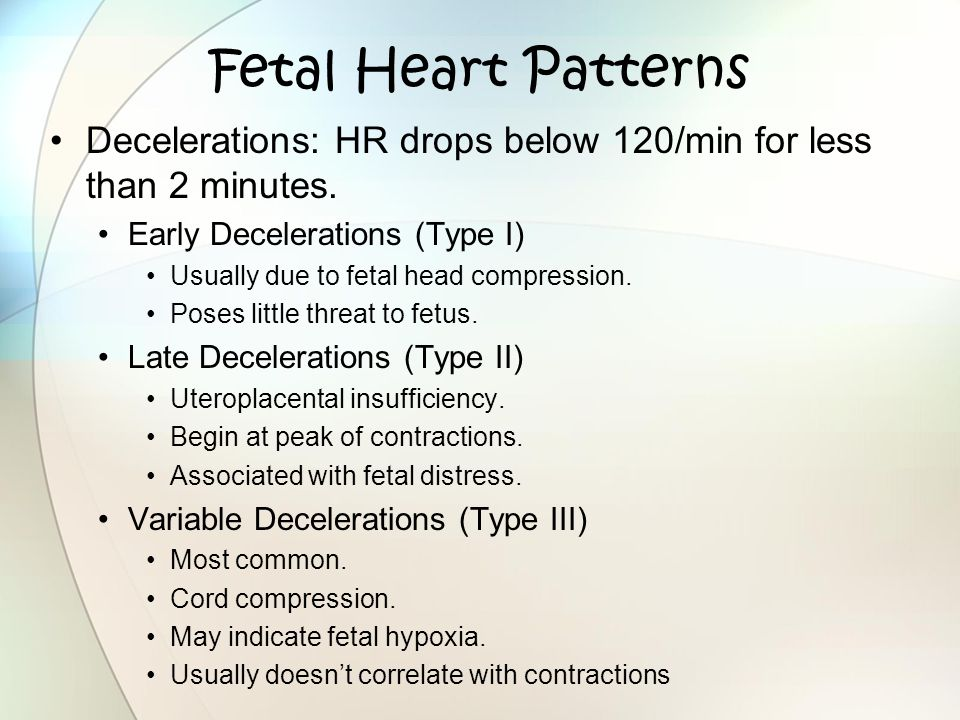 Fetal Heart Patterns Decelerations: HR drops below 120/min for less than 2 minutes. Early Decelerations (Type I)