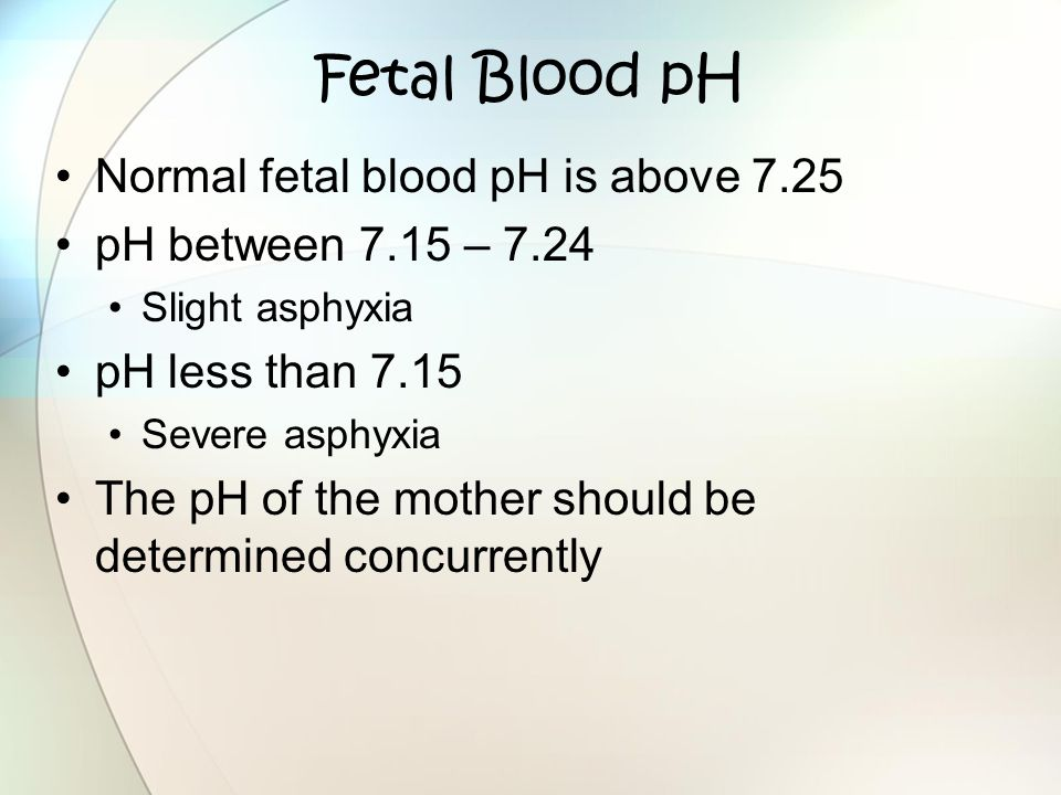 Fetal Blood pH Normal fetal blood pH is above 7.25