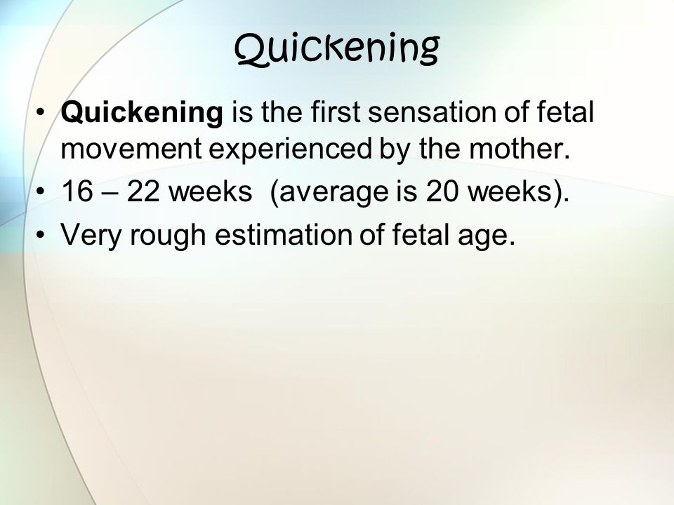 Quickening Quickening is the first sensation of fetal movement experienced by the mother. 16 – 22 weeks (average is 20 weeks).