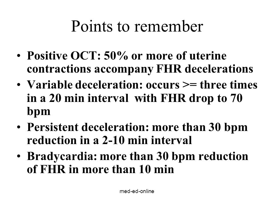 Points to remember Positive OCT: 50% or more of uterine contractions accompany FHR decelerations.