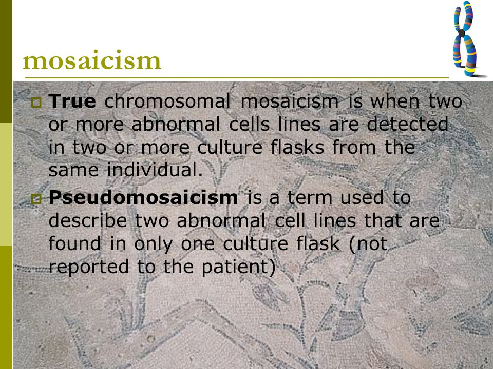 mosaicism True chromosomal mosaicism is when two or more abnormal cells lines are detected in two or more culture flasks from the same individual.