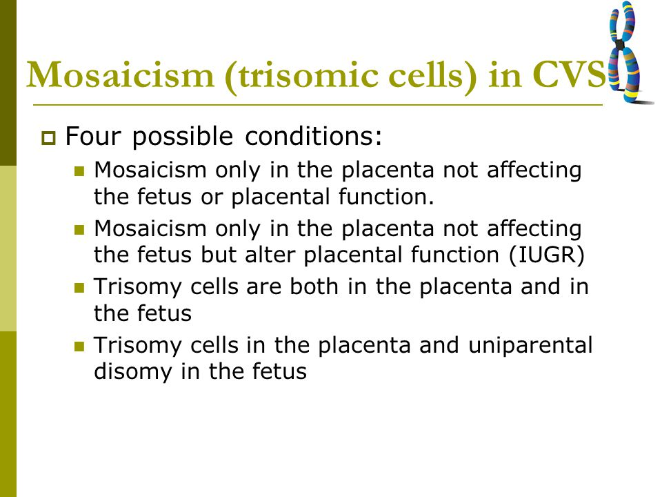 Mosaicism (trisomic cells) in CVS