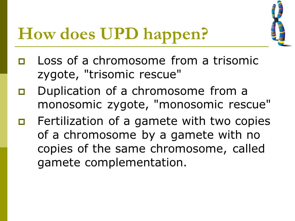 How does UPD happen Loss of a chromosome from a trisomic zygote, trisomic rescue
