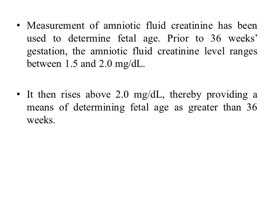 Measurement of amniotic fluid creatinine has been used to determine fetal age. Prior to 36 weeks' gestation, the amniotic fluid creatinine level ranges between 1.5 and 2.0 mg/dL.