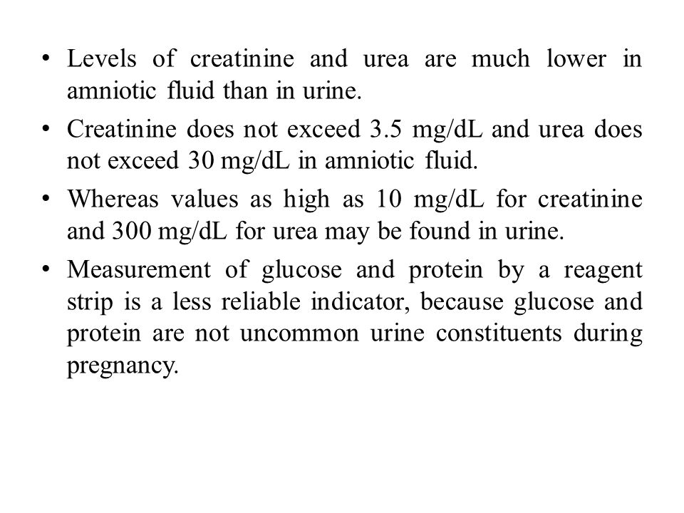 Levels of creatinine and urea are much lower in amniotic fluid than in urine.