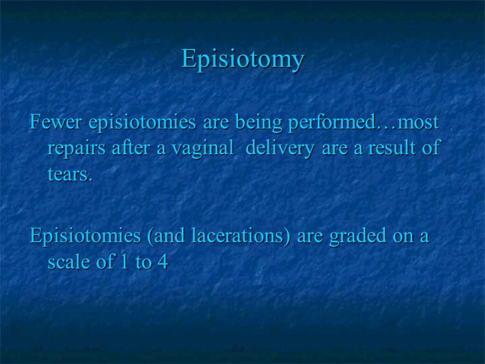 Episiotomy Fewer episiotomies are being performed…most repairs after a vaginal delivery are a result of tears.