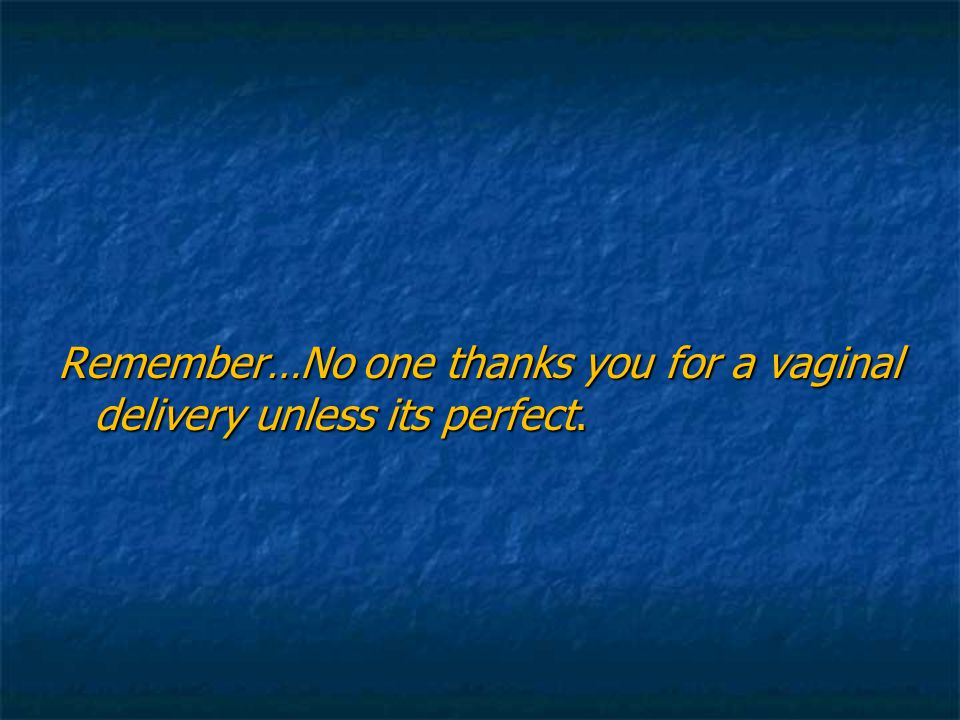 Remember…No one thanks you for a vaginal delivery unless its perfect.