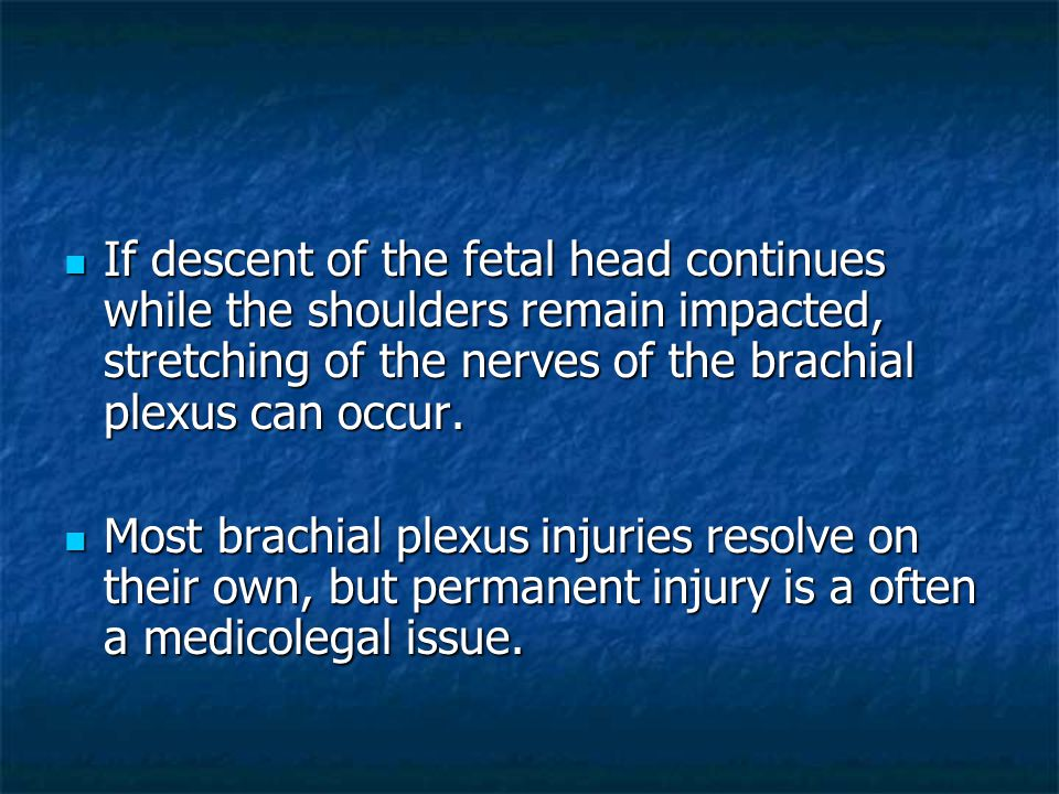 If descent of the fetal head continues while the shoulders remain impacted, stretching of the nerves of the brachial plexus can occur.