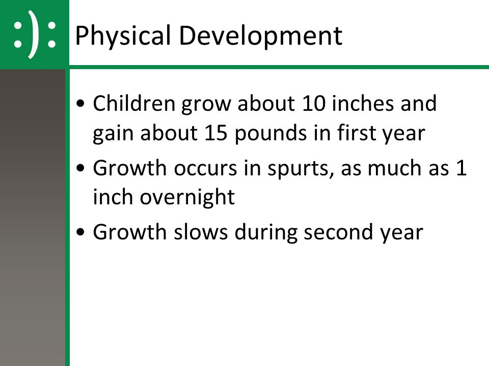 Physical Development Children grow about 10 inches and gain about 15 pounds in first year. Growth occurs in spurts, as much as 1 inch overnight.