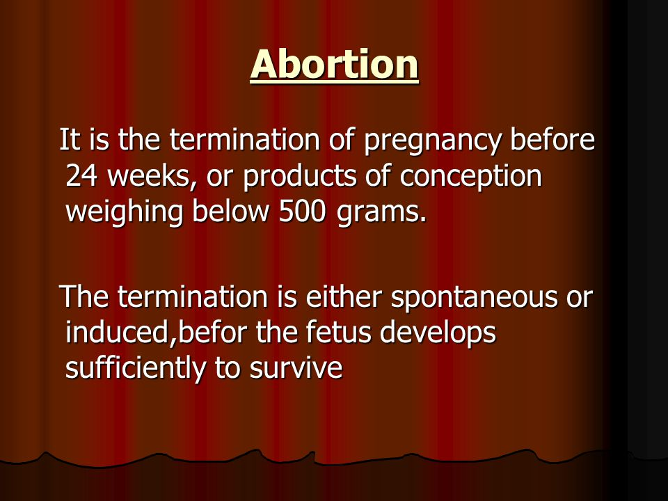 Abortion It is the termination of pregnancy before 24 weeks, or products of conception weighing below 500 grams.
