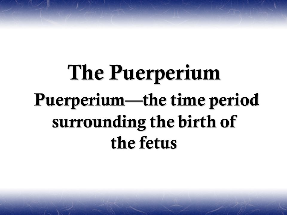 The Puerperium Puerperium—the time period surrounding the birth of the fetus